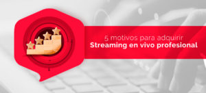 5 motivos para adquirir Streaming Profesional